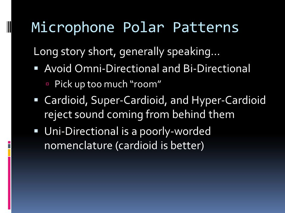 Microphone Polar Patterns Long story short, generally speaking… Avoid Omni-Directional and Bi-Directional Pick up too much room Cardioid, Super-Cardioid, and Hyper-Cardioid reject sound coming from behind them Uni-Directional is a poorly-worded nomenclature (cardioid is better)
