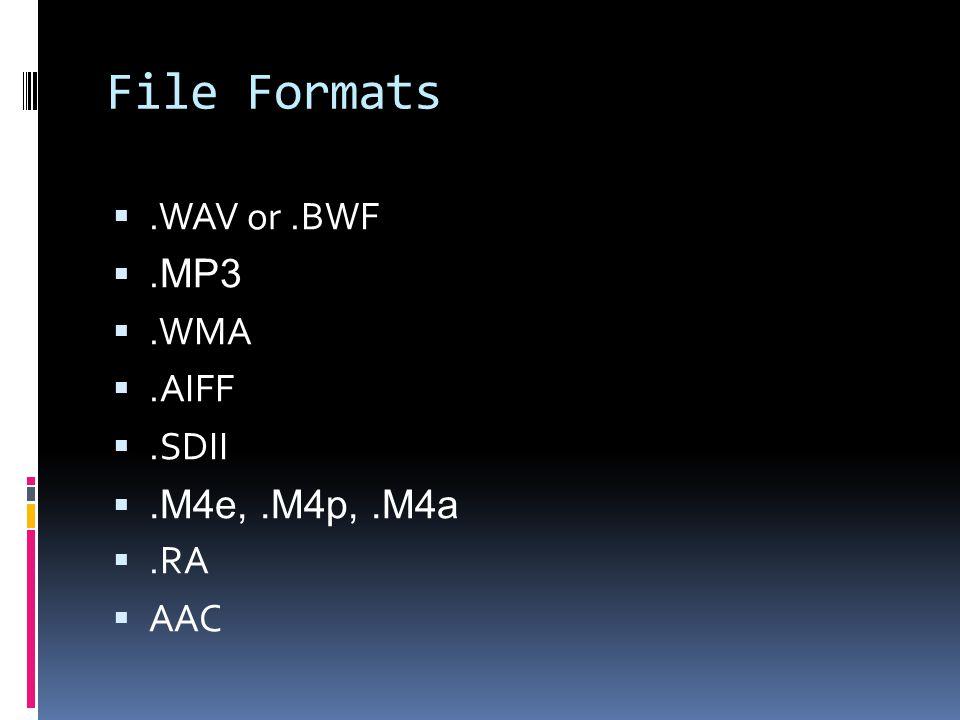 File Formats.WAV or.BWF. MP3.WMA.AIFF.SDII.M4e,.M4p,.M4a.RA AAC