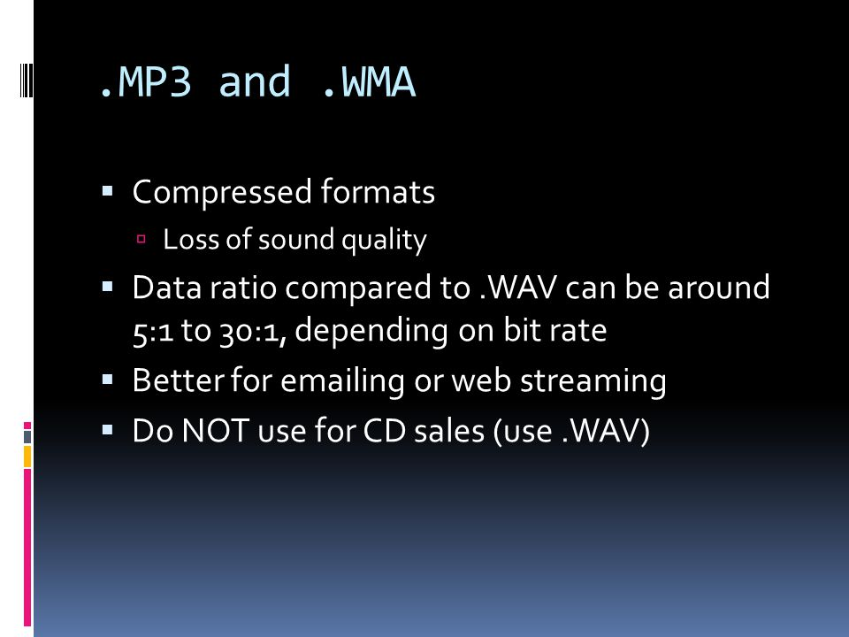 .MP3 and.WMA Compressed formats Loss of sound quality Data ratio compared to.WAV can be around 5:1 to 30:1, depending on bit rate Better for emailing or web streaming Do NOT use for CD sales (use.WAV)