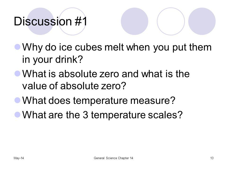 May-14General Science Chapter 1413 Discussion #1 Why do ice cubes melt when you put them in your drink? What is absolute zero and what is the value of