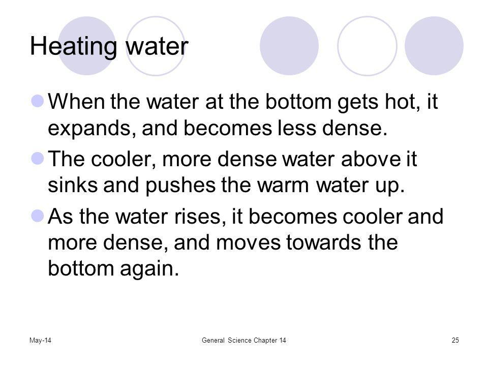 May-14General Science Chapter 1425 Heating water When the water at the bottom gets hot, it expands, and becomes less dense. The cooler, more dense wat