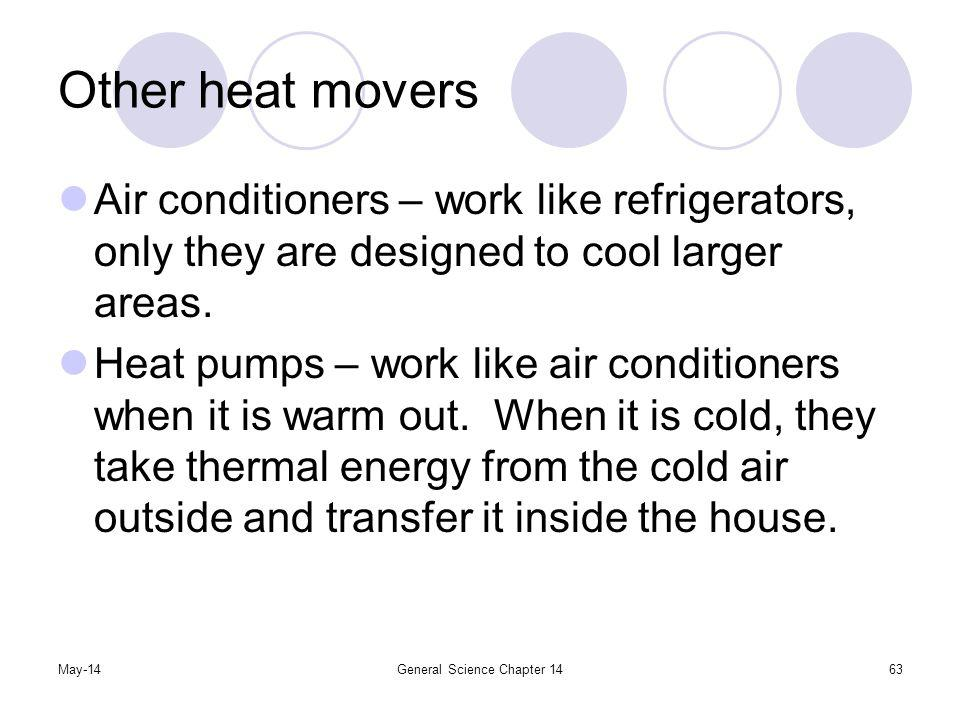May-14General Science Chapter 1463 Other heat movers Air conditioners – work like refrigerators, only they are designed to cool larger areas. Heat pum