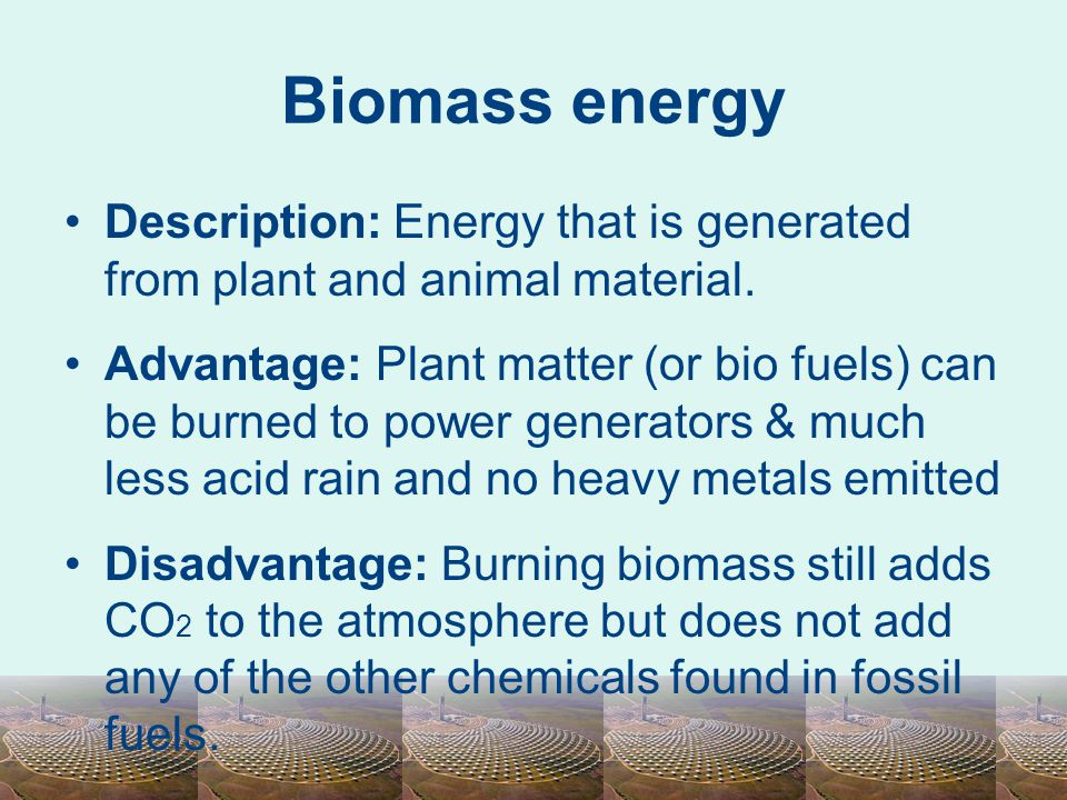 Biomass energy Description: Energy that is generated from plant and animal material. Advantage: Plant matter (or bio fuels) can be burned to power gen