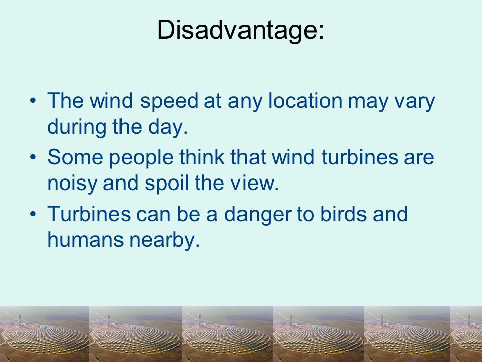 Disadvantage: The wind speed at any location may vary during the day. Some people think that wind turbines are noisy and spoil the view. Turbines can