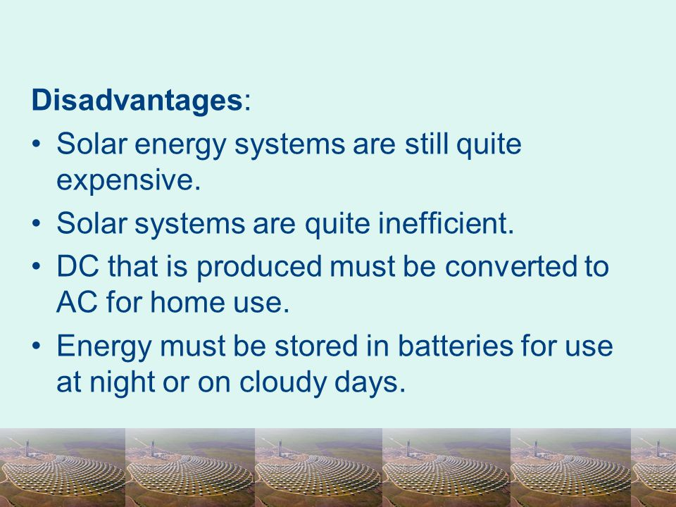 Disadvantages: Solar energy systems are still quite expensive. Solar systems are quite inefficient. DC that is produced must be converted to AC for ho