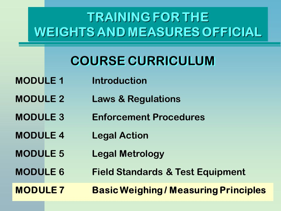 TRAINING FOR THE WEIGHTS AND MEASURES OFFICIAL COURSE CURRICULUM MODULE 8Device Type Evaluation MODULE 9Weighing Devices MODULE 10Measuring Devices MODULE 11Weighmaster Enforcement MODULE 12Petroleum Products MODULE 13Quantity Control MODULE 14Service Agencies and Agents