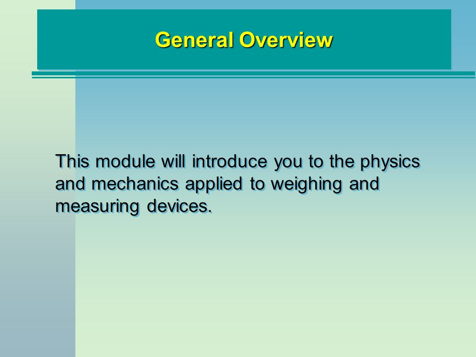 Module Objectives Understand basic lever principles and their application to scale construction Be familiar with strain gauge technology and its application to load cell construction Identify and understand the different types of non-automatic and automatic weight indicators Acquire a basic understanding of liquid and gas measuring principles Be able to describe different types of flow meters and their recommended applications
