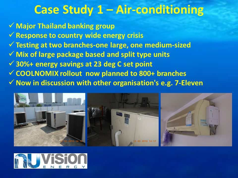 Case Study 1 – Air-conditioning Major Thailand banking group Response to country wide energy crisis Testing at two branches-one large, one medium-size