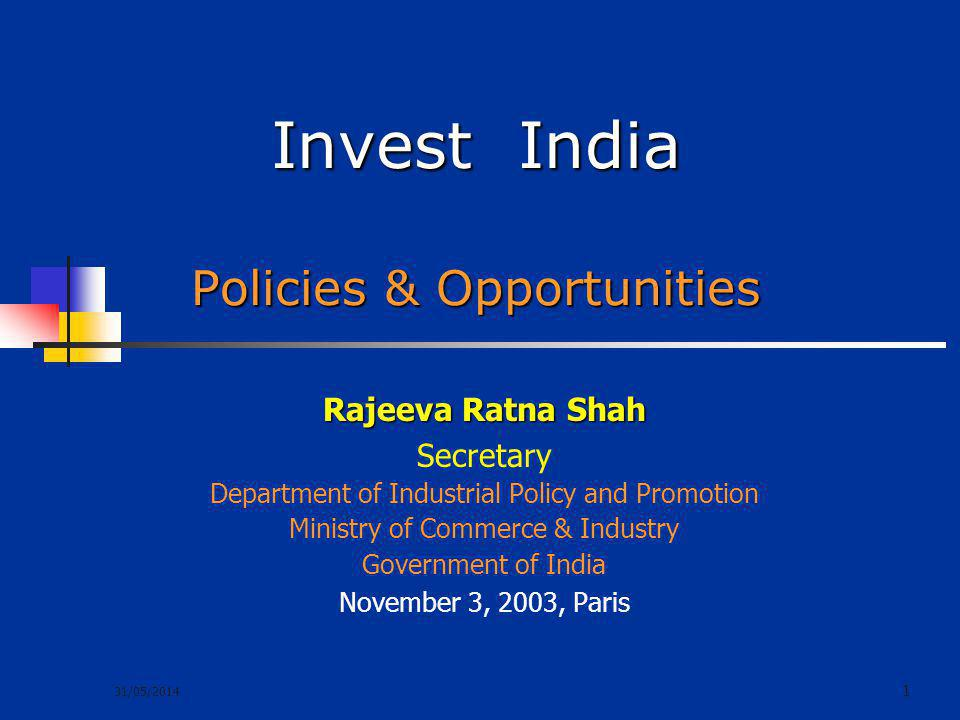 31/05/2014 1 Invest India Policies & Opportunities Rajeeva Ratna Shah Secretary Department of Industrial Policy and Promotion Ministry of Commerce & I