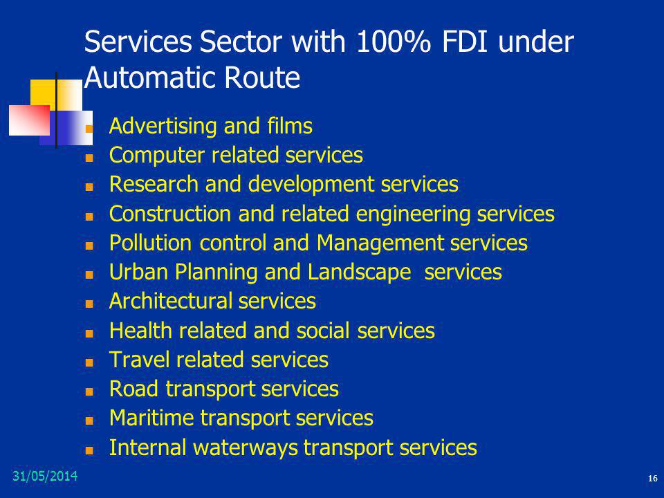 31/05/2014 16 Services Sector with 100% FDI under Automatic Route Advertising and films Computer related services Research and development services Co