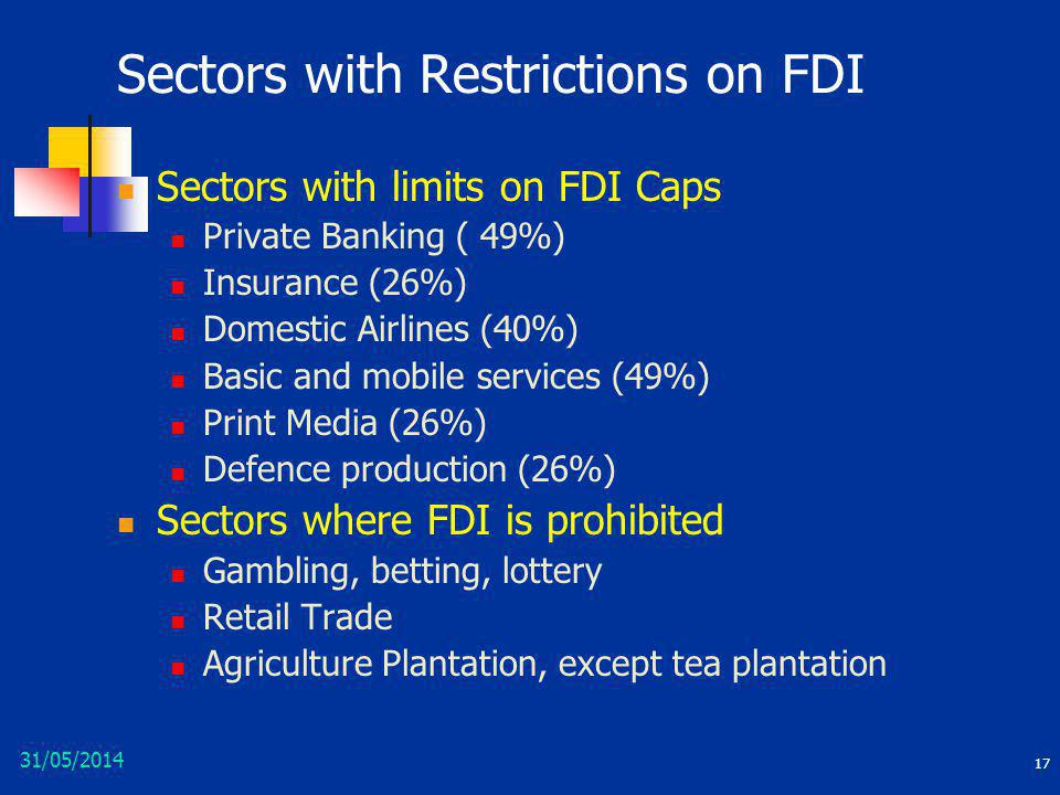 31/05/2014 17 Sectors with Restrictions on FDI Sectors with limits on FDI Caps Private Banking ( 49%) Insurance (26%) Domestic Airlines (40%) Basic an