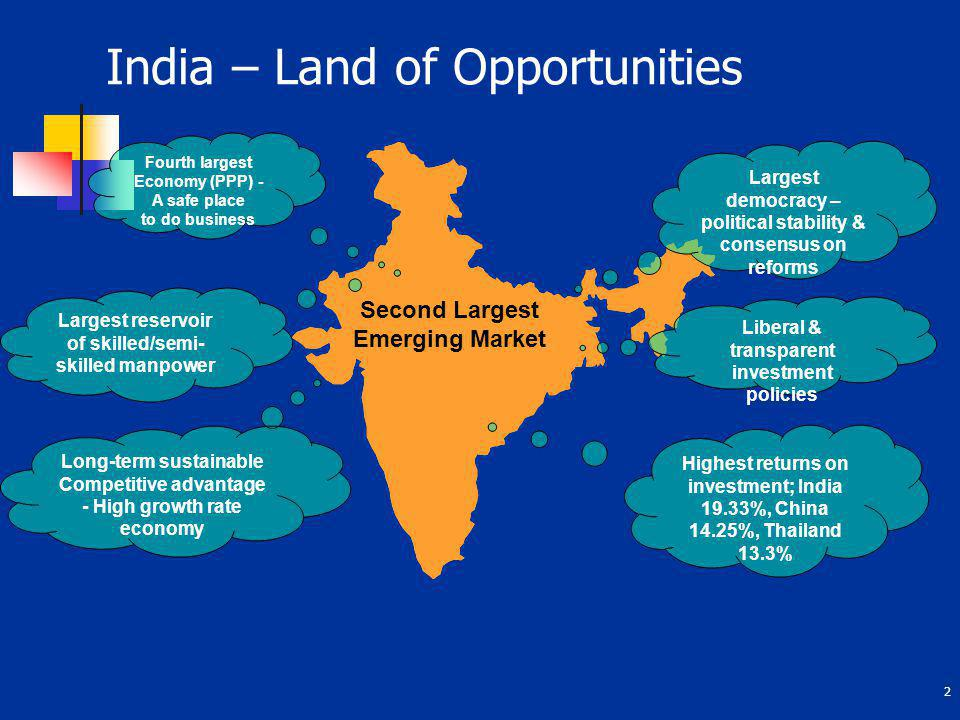 2 India – Land of Opportunities Second Largest Emerging Market Largest democracy – political stability & consensus on reforms Liberal & transparent in