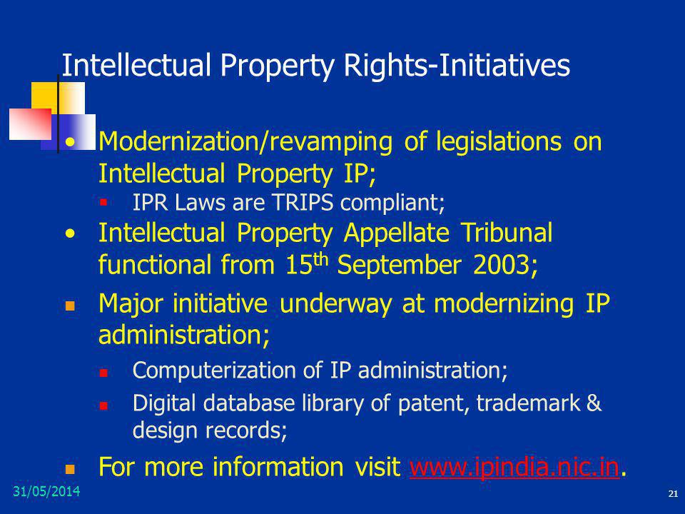 31/05/2014 21 Intellectual Property Rights-Initiatives Modernization/revamping of legislations on Intellectual Property IP; IPR Laws are TRIPS complia