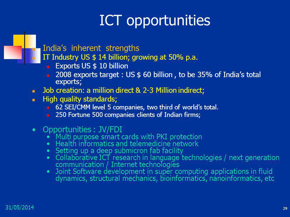 31/05/2014 29 ICT opportunities Indias inherent strengths IT Industry US $ 14 billion; growing at 50% p.a. Exports US $ 10 billion 2008 exports target