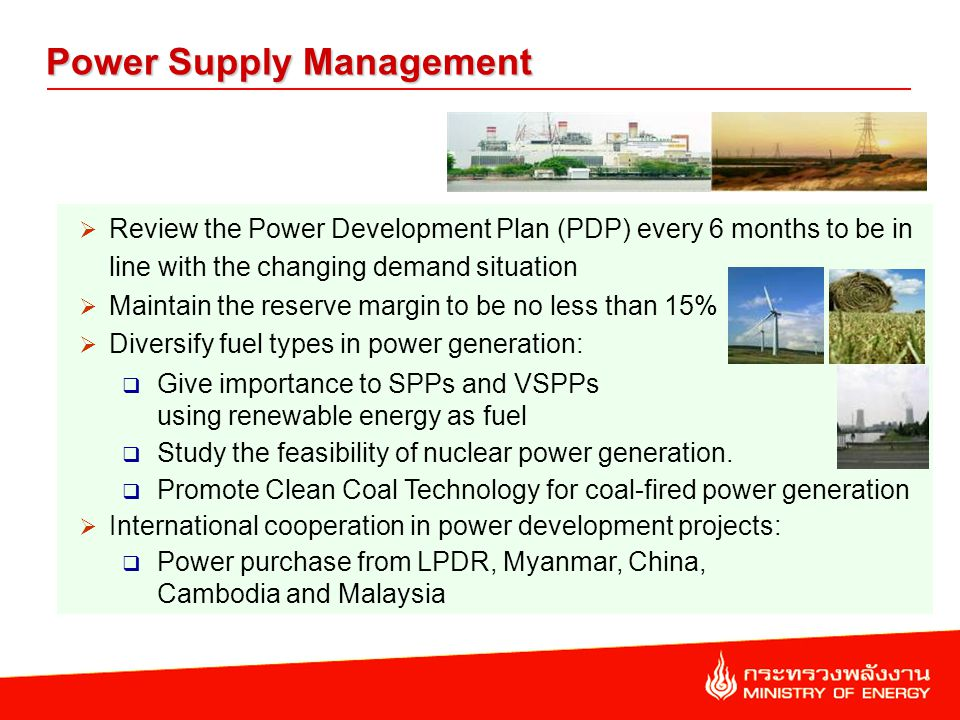 Power Supply Management Review the Power Development Plan (PDP) every 6 months to be in line with the changing demand situation Maintain the reserve margin to be no less than 15% Diversify fuel types in power generation: Give importance to SPPs and VSPPs using renewable energy as fuel Study the feasibility of nuclear power generation.