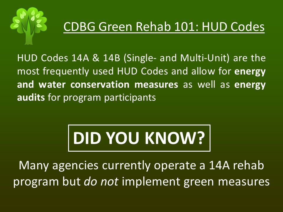 HUD Codes 14A & 14B (Single- and Multi-Unit) are the most frequently used HUD Codes and allow for energy and water conservation measures as well as energy audits for program participants DID YOU KNOW.