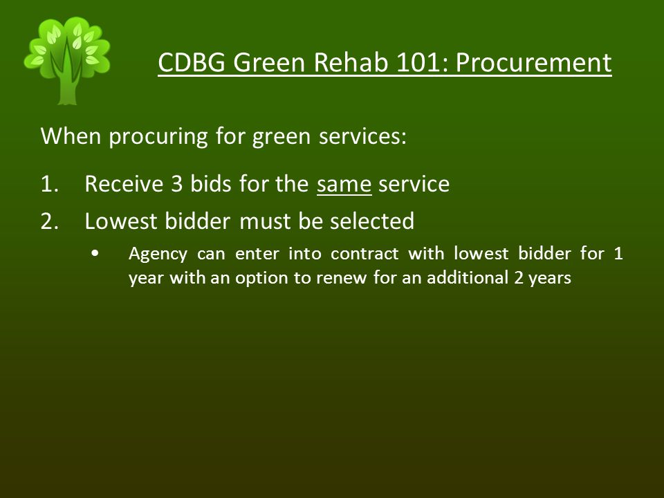 CDBG Green Rehab 101: Procurement When procuring for green services: 1.Receive 3 bids for the same service 2.Lowest bidder must be selected Agency can enter into contract with lowest bidder for 1 year with an option to renew for an additional 2 years