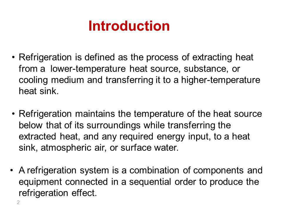 2 Refrigeration is defined as the process of extracting heat from a lower-temperature heat source, substance, or cooling medium and transferring it to