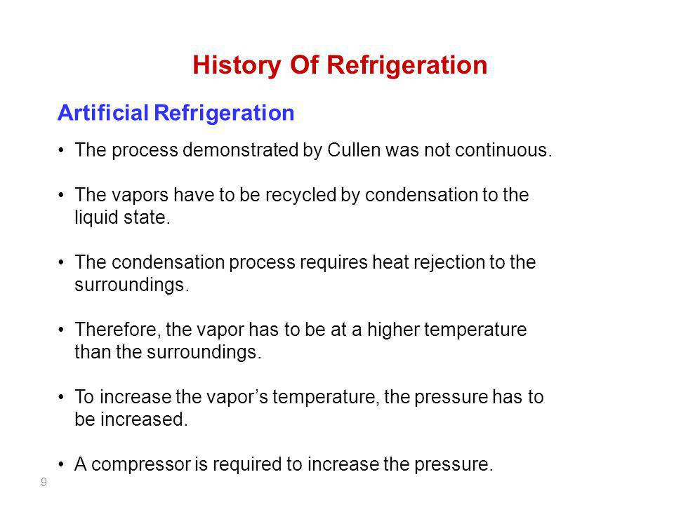 9 History Of Refrigeration Artificial Refrigeration The process demonstrated by Cullen was not continuous. The vapors have to be recycled by condensat