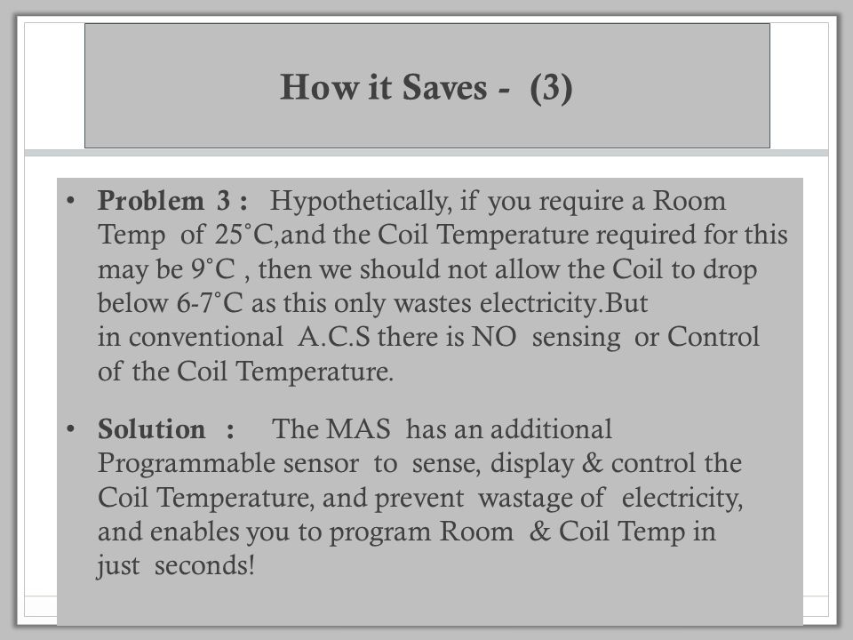 How it Saves - (2) Problem 2: A.Cs have no Room Temperature Sensor but the Temperature sensor is inside the Air Conditioner and hence senses only the Return Air Temperature, thus Energy consumption cannot be optimized, since the Reference Temperature itself is wrong.
