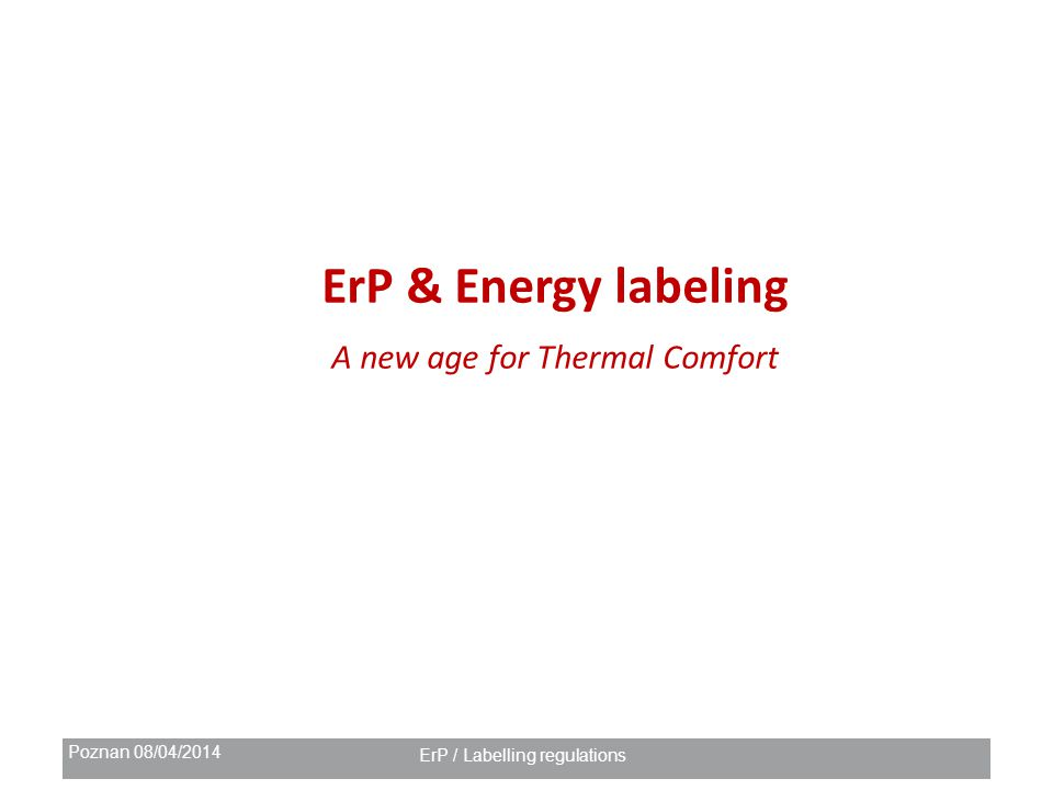 Poznan 08/04/2014 ErP / Labelling regulations ErP & Energy labeling A new age for Thermal Comfort