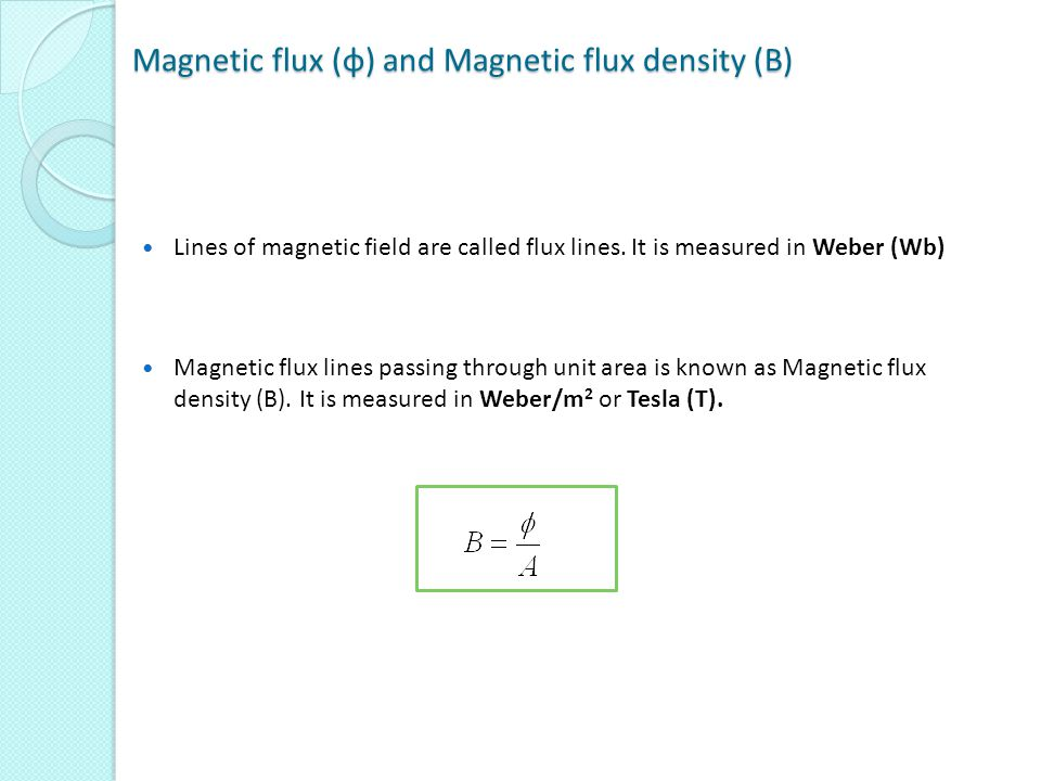 Magnetic flux (φ) and Magnetic flux density (B) Lines of magnetic field are called flux lines. It is measured in Weber (Wb) Magnetic flux lines passin