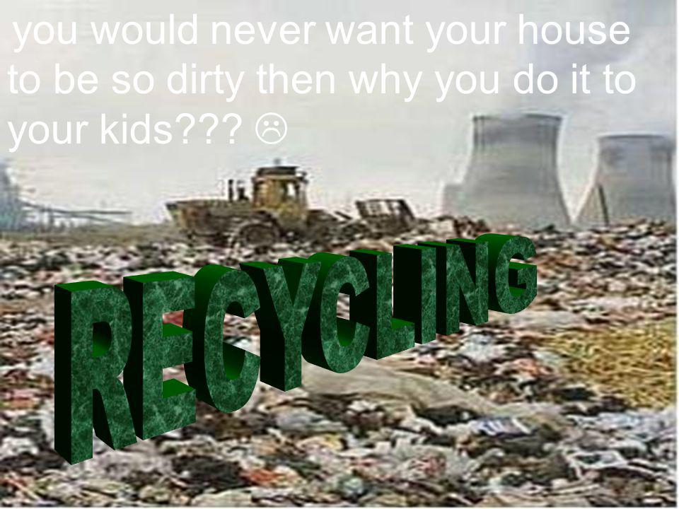 you would never want your house to be so dirty then why you do it to your kids???