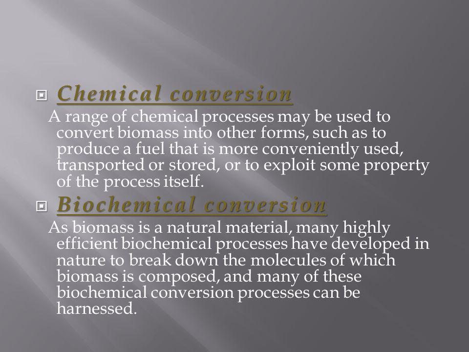 Chemical conversion Chemical conversion A range of chemical processes may be used to convert biomass into other forms, such as to produce a fuel that