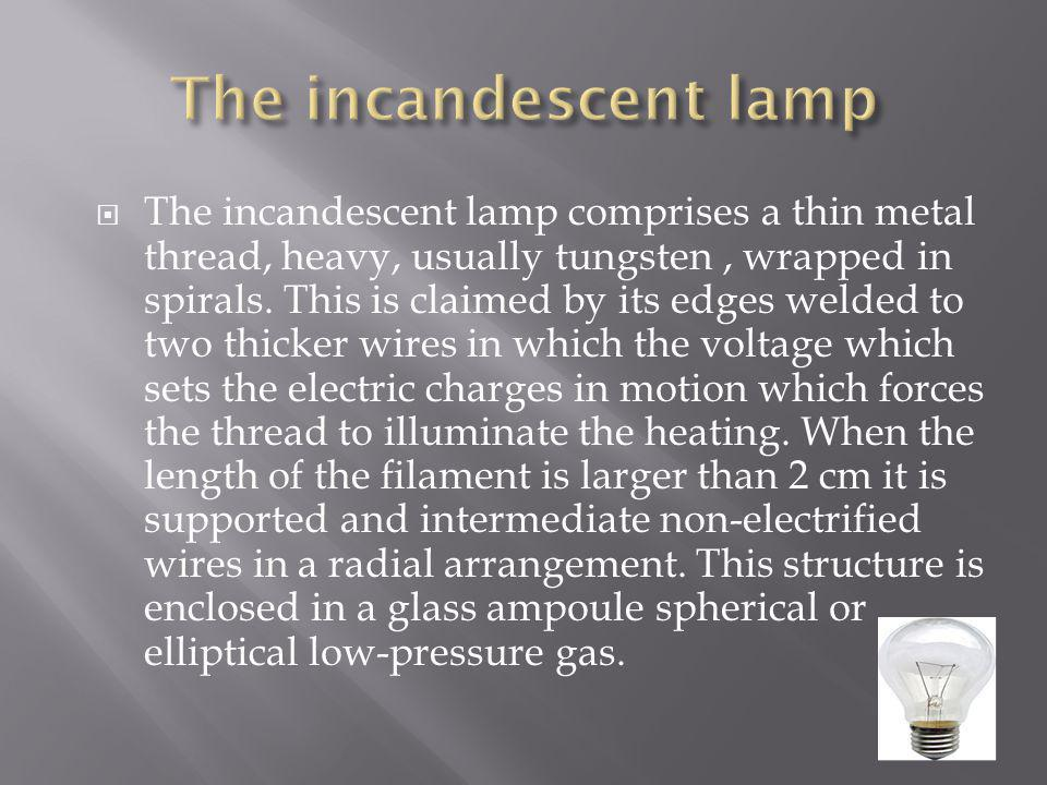 The incandescent lamp comprises a thin metal thread, heavy, usually tungsten, wrapped in spirals. This is claimed by its edges welded to two thicker w