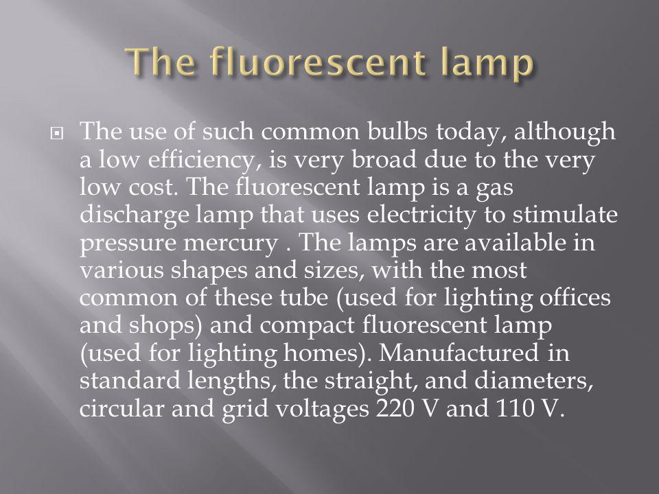 The use of such common bulbs today, although a low efficiency, is very broad due to the very low cost. The fluorescent lamp is a gas discharge lamp th