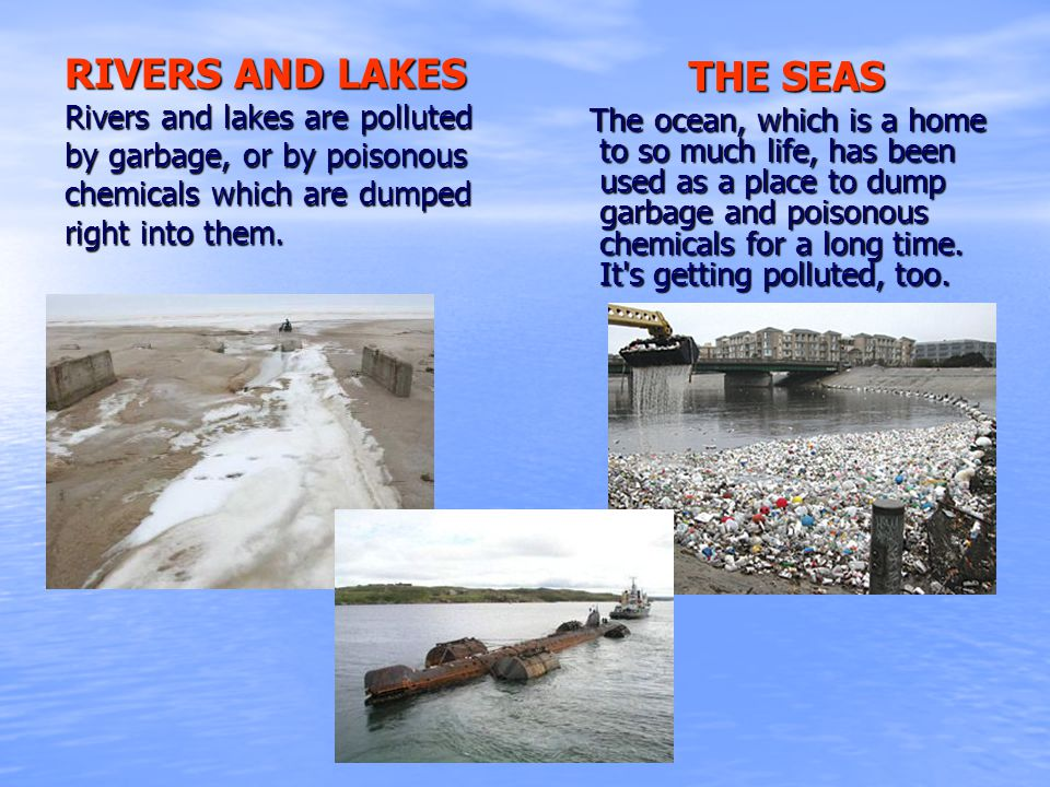 RIVERS AND LAKES Rivers and lakes are polluted by garbage, or by poisonous chemicals which are dumped right into them. THE SEAS The ocean, which is a