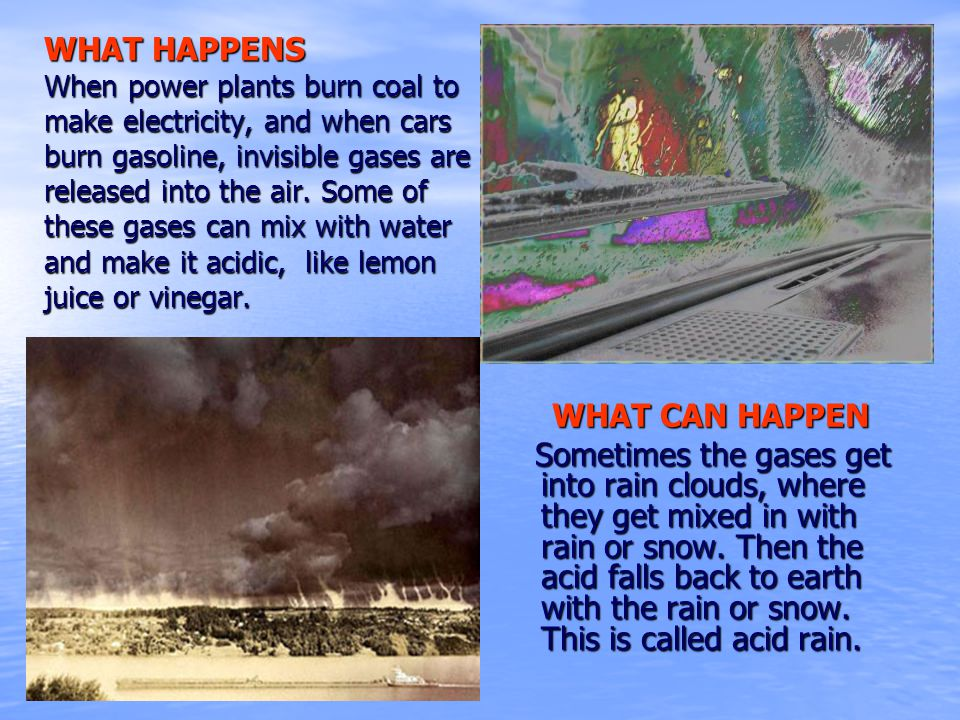 WHAT CAN HAPPEN Sometimes the gases get into rain clouds, where they get mixed in with rain or snow. Then the acid falls back to earth with the rain o