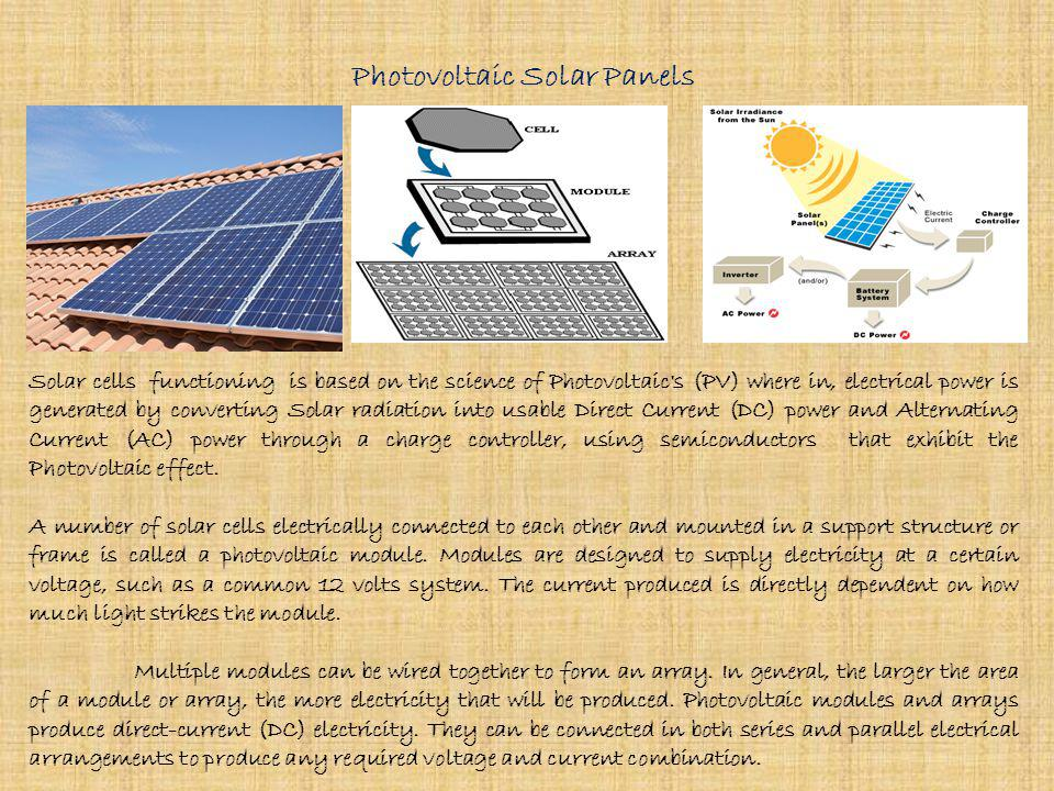 Photovoltaic Solar Panels Solar cells functioning is based on the science of Photovoltaic s (PV) where in, electrical power is generated by converting Solar radiation into usable Direct Current (DC) power and Alternating Current (AC) power through a charge controller, using semiconductors that exhibit the Photovoltaic effect.