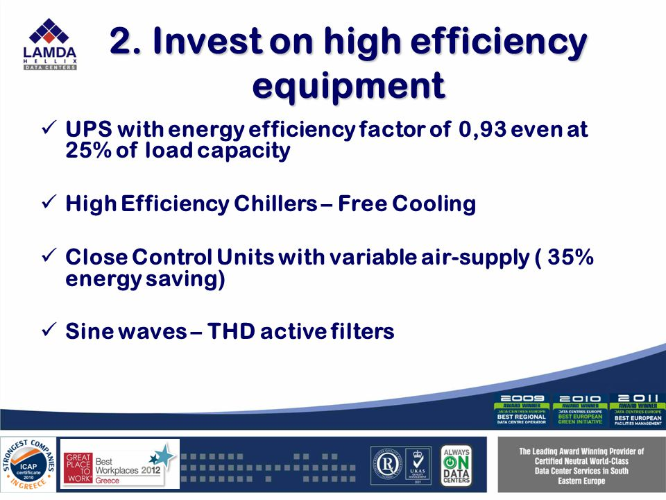 2. Invest on high efficiency equipment UPS with energy efficiency factor of 0,93 even at 25% of load capacity High Efficiency Chillers – Free Cooling