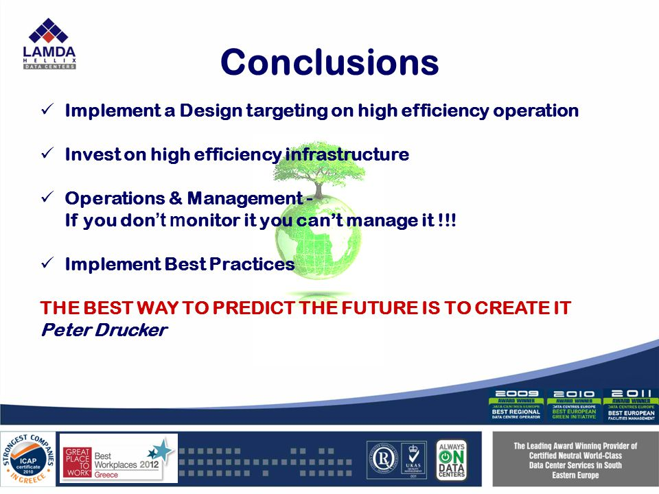 Conclusions Implement a Design targeting on high efficiency operation Invest on high efficiency infrastructure Operations & Management - If you don t m onitor it you cant manage it !!.