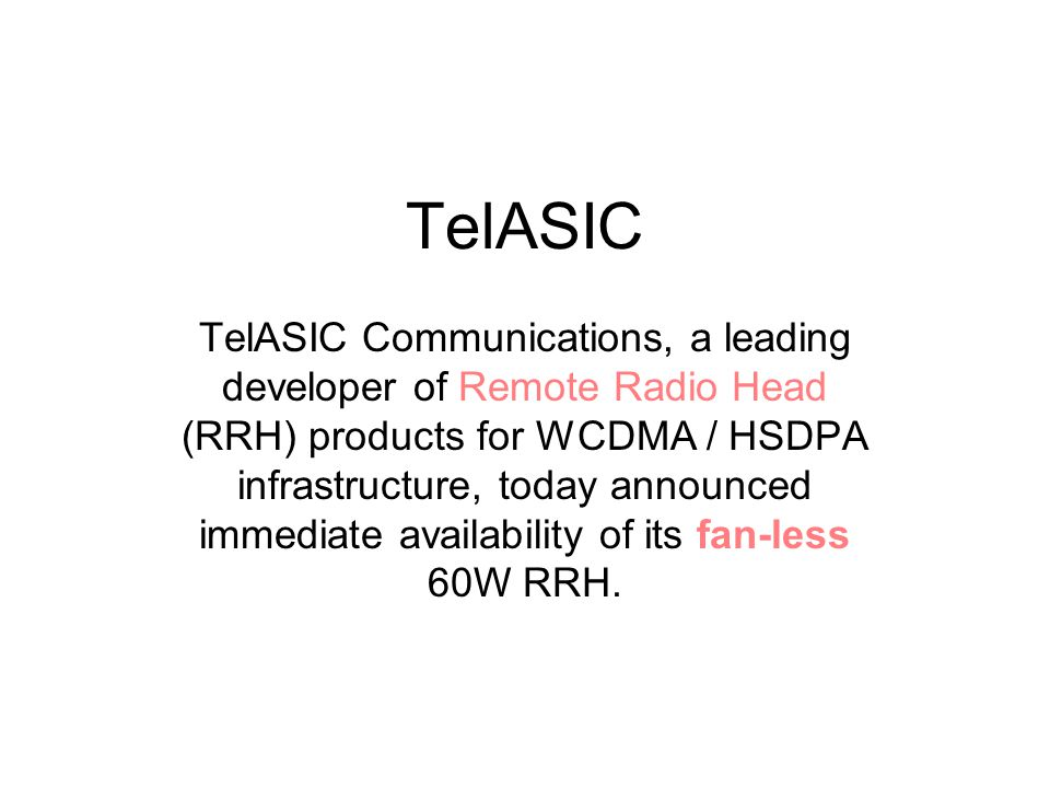 TelASIC TelASIC Communications, a leading developer of Remote Radio Head (RRH) products for WCDMA / HSDPA infrastructure, today announced immediate availability of its fan-less 60W RRH.
