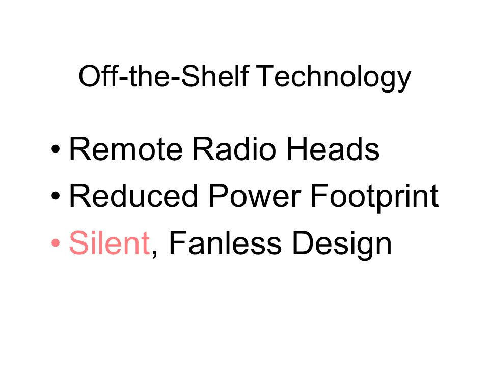Off-the-Shelf Technology Remote Radio Heads Reduced Power Footprint Silent, Fanless Design