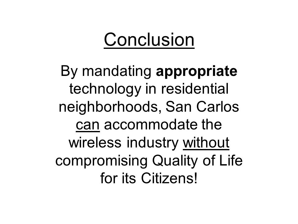 Conclusion By mandating appropriate technology in residential neighborhoods, San Carlos can accommodate the wireless industry without compromising Quality of Life for its Citizens!