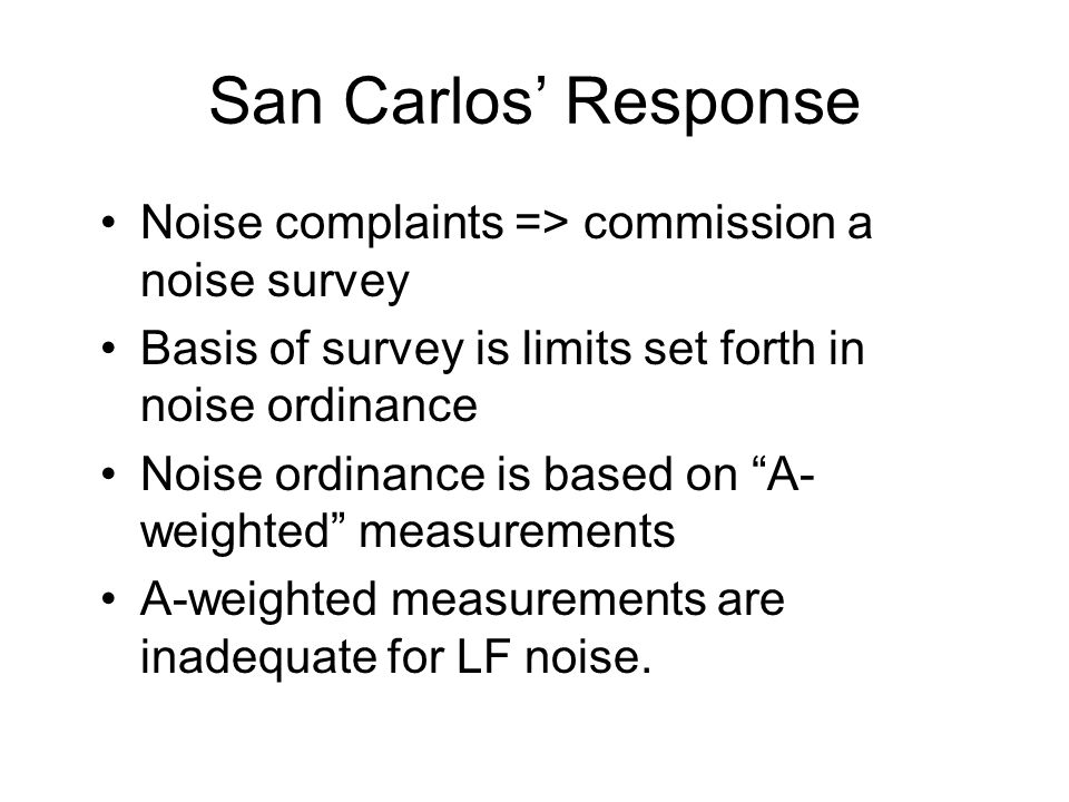 San Carlos Response Noise complaints => commission a noise survey Basis of survey is limits set forth in noise ordinance Noise ordinance is based on A- weighted measurements A-weighted measurements are inadequate for LF noise.