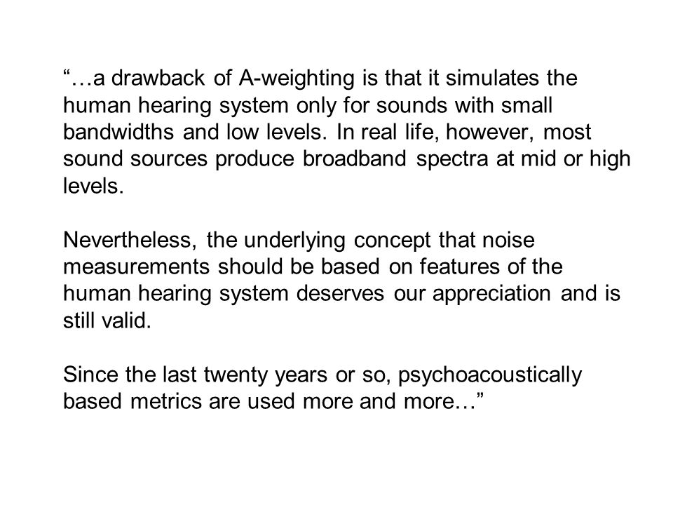 …a drawback of A-weighting is that it simulates the human hearing system only for sounds with small bandwidths and low levels.