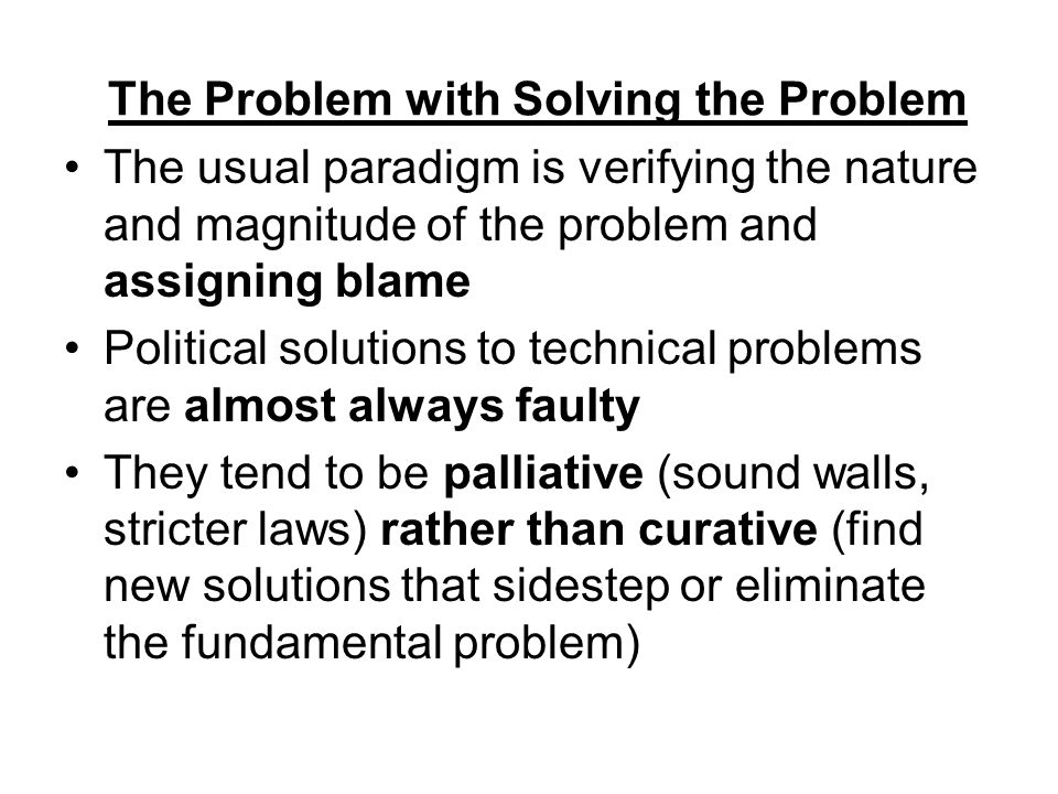 The Problem with Solving the Problem The usual paradigm is verifying the nature and magnitude of the problem and assigning blame Political solutions to technical problems are almost always faulty They tend to be palliative (sound walls, stricter laws) rather than curative (find new solutions that sidestep or eliminate the fundamental problem)