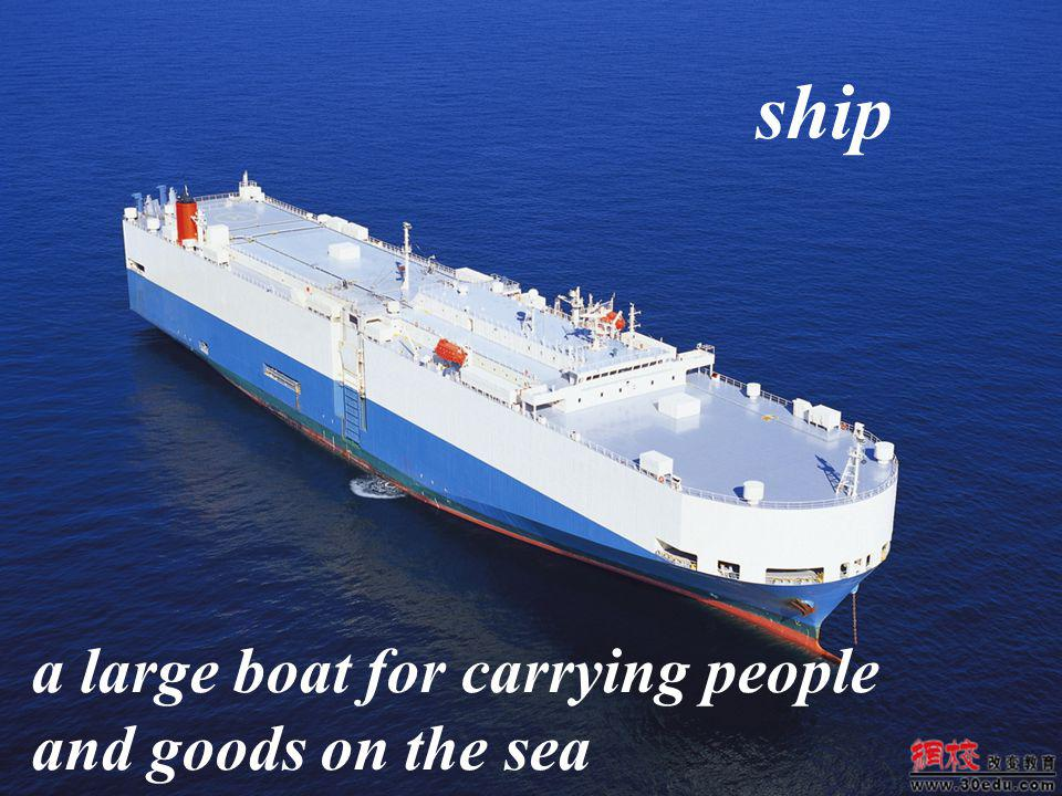 ship a large boat for carrying people and goods on the sea