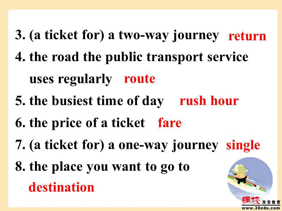 3. (a ticket for) a two-way journey 4. the road the public transport service uses regularly 5.