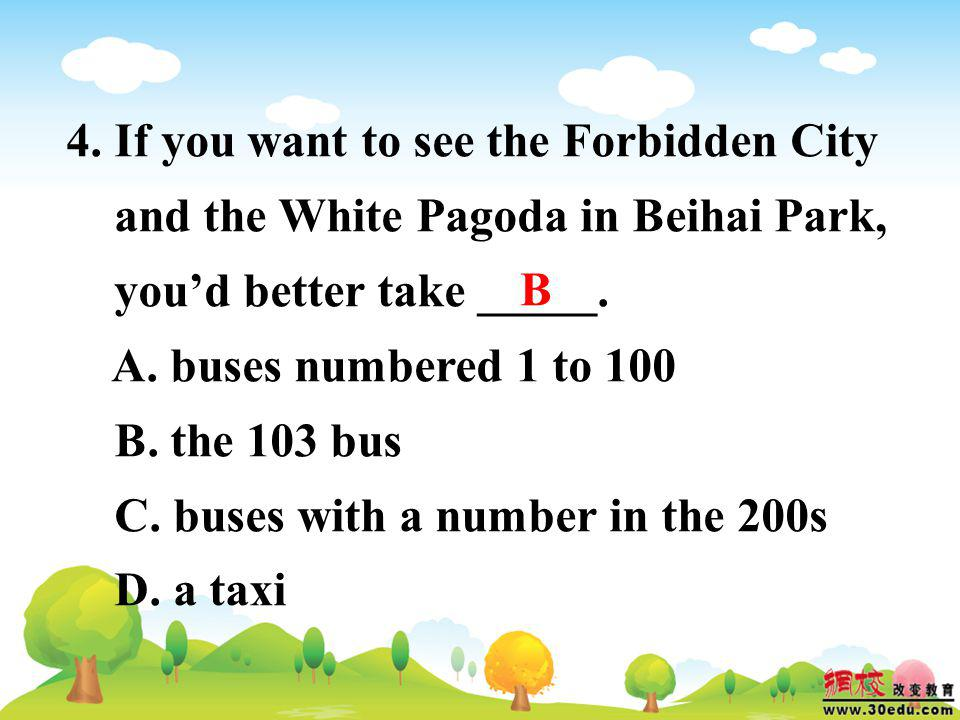 4. If you want to see the Forbidden City and the White Pagoda in Beihai Park, youd better take _____. A. buses numbered 1 to 100 B. the 103 bus C. bus
