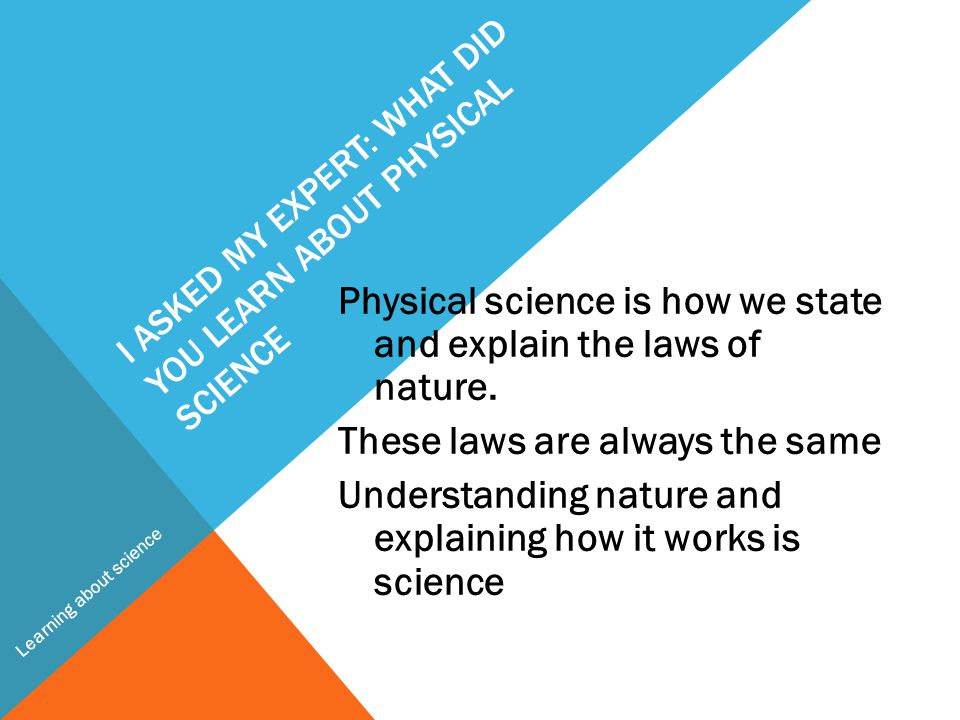 I ASKED MY EXPERT: WHAT DID YOU LEARN ABOUT PHYSICAL SCIENCE Physical science is how we state and explain the laws of nature.