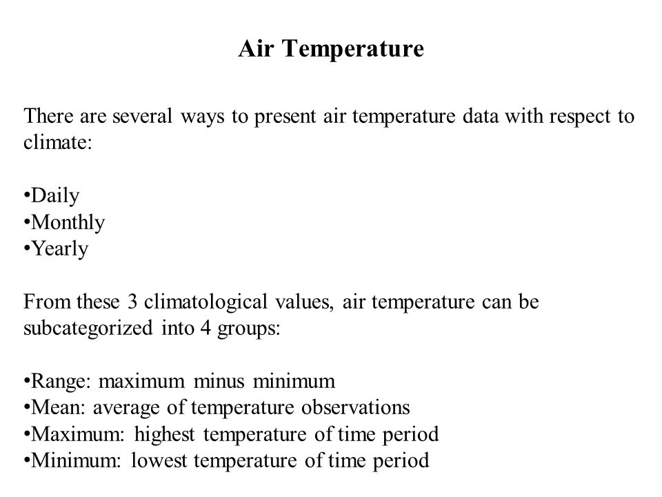 Air Temperature There are several ways to present air temperature data with respect to climate: Daily Monthly Yearly From these 3 climatological value