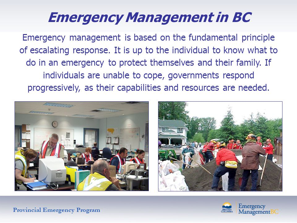 Emergency Management in BC Emergency management is based on the fundamental principle of escalating response. It is up to the individual to know what