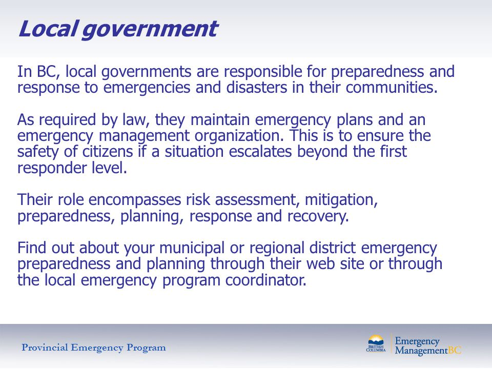 Local government In BC, local governments are responsible for preparedness and response to emergencies and disasters in their communities. As required