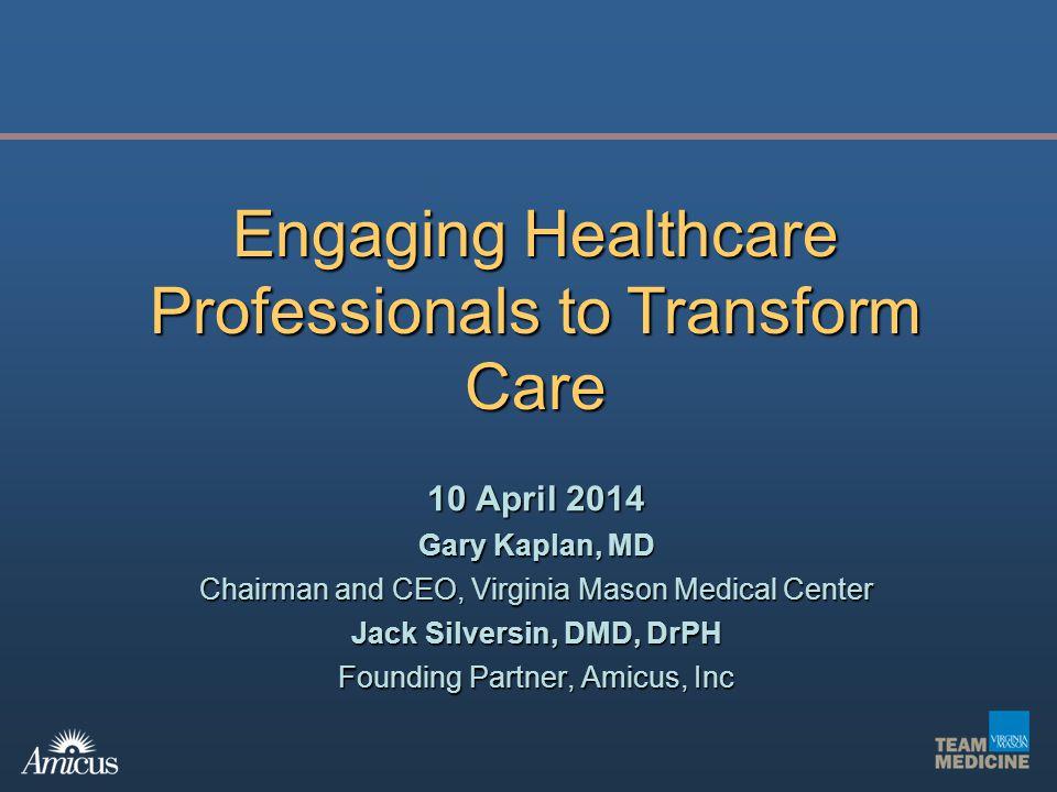 10 April 2014 Gary Kaplan, MD Chairman and CEO, Virginia Mason Medical Center Jack Silversin, DMD, DrPH Founding Partner, Amicus, Inc Engaging Healthc