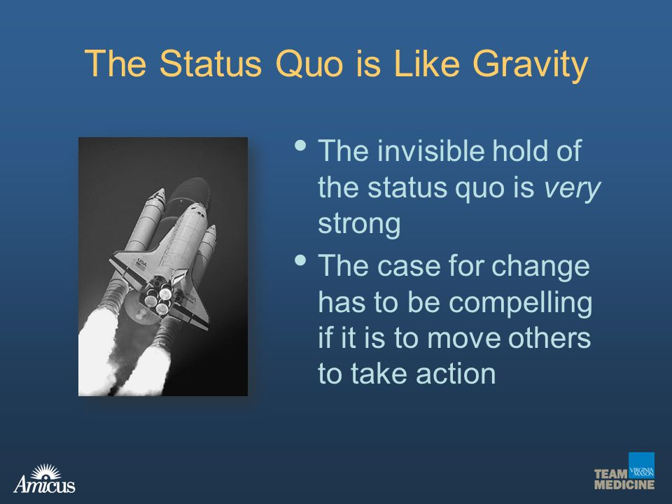 The Status Quo is Like Gravity The invisible hold of the status quo is very strong The case for change has to be compelling if it is to move others to
